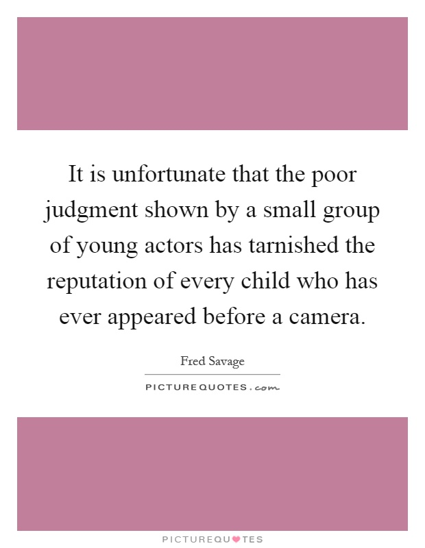It is unfortunate that the poor judgment shown by a small group of young actors has tarnished the reputation of every child who has ever appeared before a camera Picture Quote #1