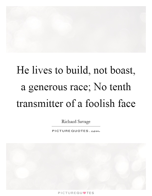 He lives to build, not boast, a generous race; No tenth transmitter of a foolish face Picture Quote #1