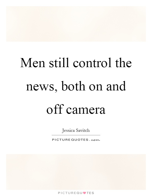 Men still control the news, both on and off camera Picture Quote #1