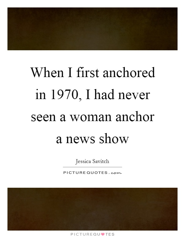 When I first anchored in 1970, I had never seen a woman anchor a news show Picture Quote #1
