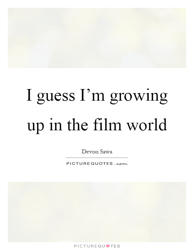 I guess I'm growing up in the film world Picture Quote #1