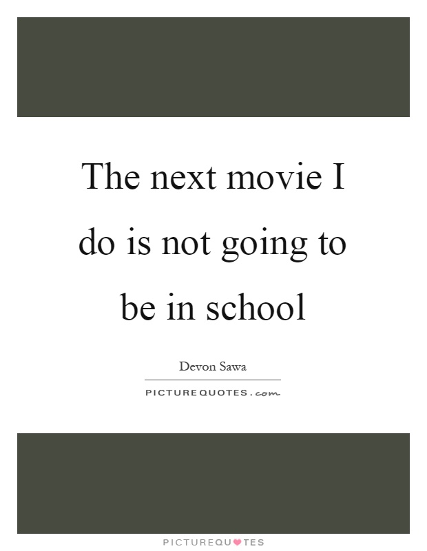 The next movie I do is not going to be in school Picture Quote #1