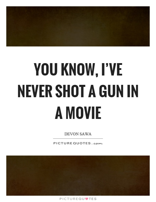 You know, I've never shot a gun in a movie Picture Quote #1