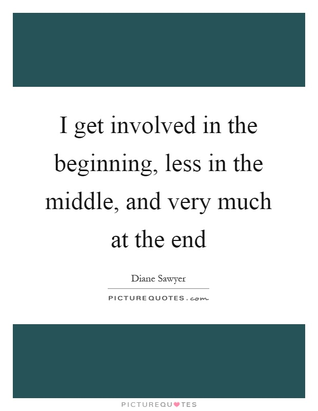 I get involved in the beginning, less in the middle, and very much at the end Picture Quote #1