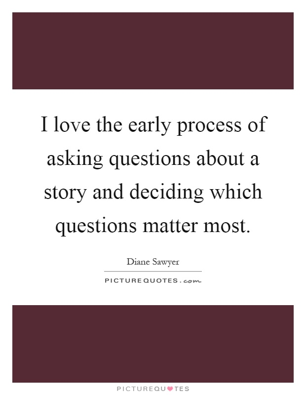 I love the early process of asking questions about a story and deciding which questions matter most Picture Quote #1
