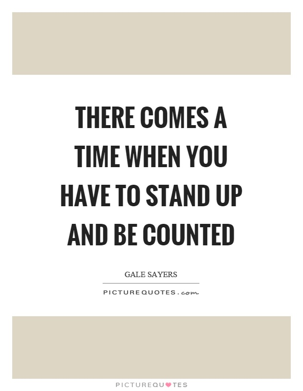 There comes a time when you have to stand up and be counted Picture Quote #1