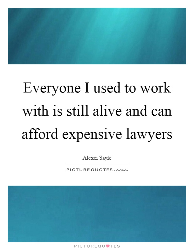 Everyone I used to work with is still alive and can afford expensive lawyers Picture Quote #1