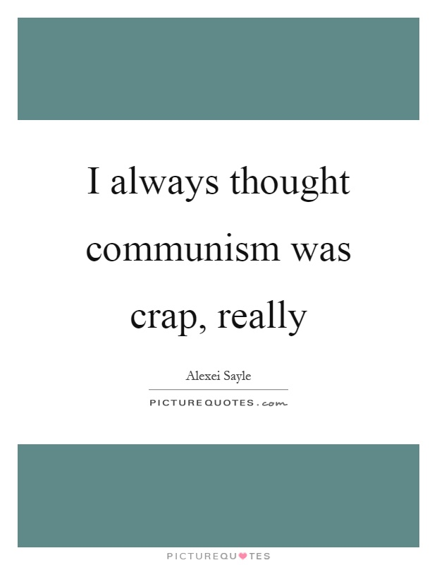 I always thought communism was crap, really Picture Quote #1