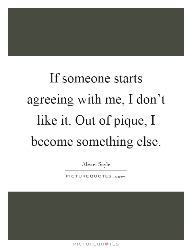 If someone starts agreeing with me, I don't like it. Out of pique, I become something else Picture Quote #1