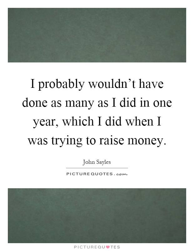 I probably wouldn't have done as many as I did in one year, which I did when I was trying to raise money Picture Quote #1