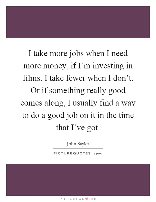 I take more jobs when I need more money, if I'm investing in films. I take fewer when I don't. Or if something really good comes along, I usually find a way to do a good job on it in the time that I've got Picture Quote #1