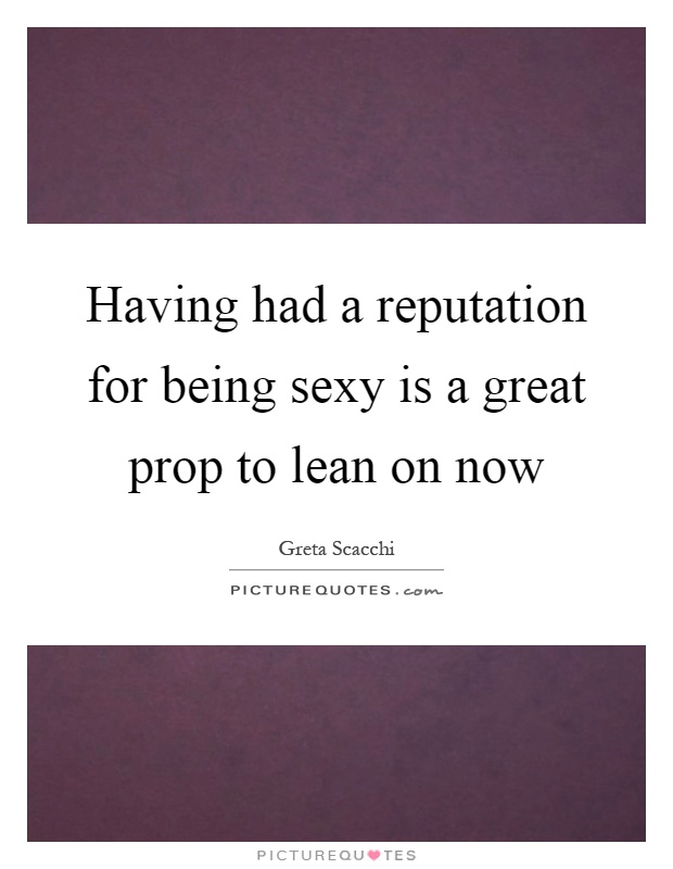 Having had a reputation for being sexy is a great prop to lean on now Picture Quote #1