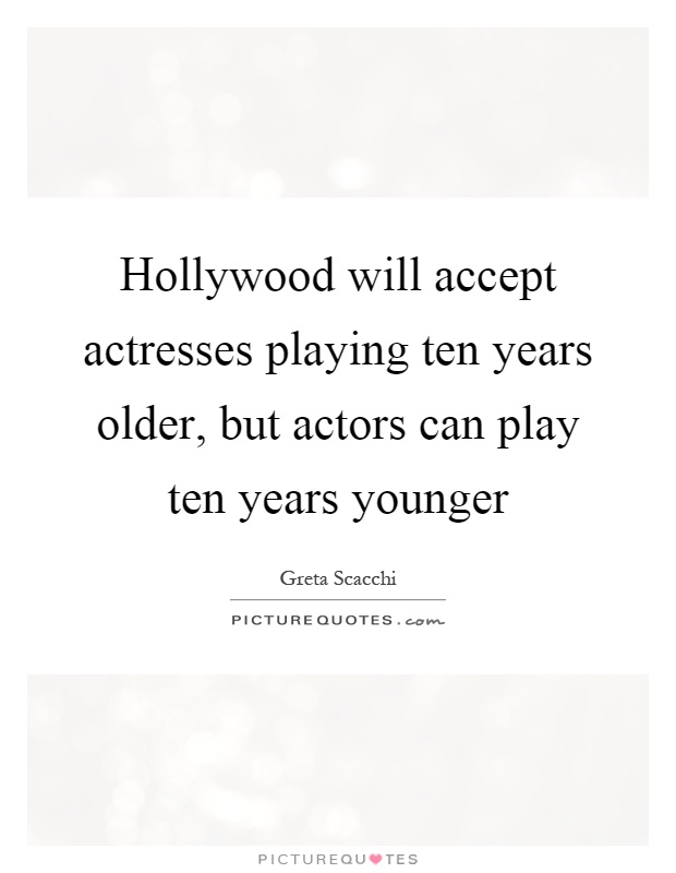 Hollywood will accept actresses playing ten years older, but actors can play ten years younger Picture Quote #1