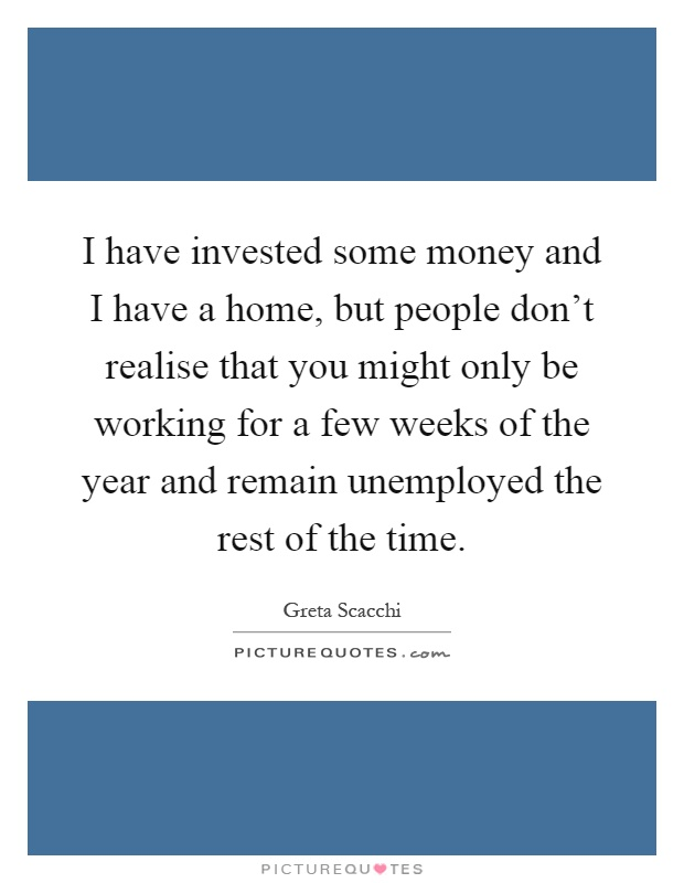 I have invested some money and I have a home, but people don't realise that you might only be working for a few weeks of the year and remain unemployed the rest of the time Picture Quote #1