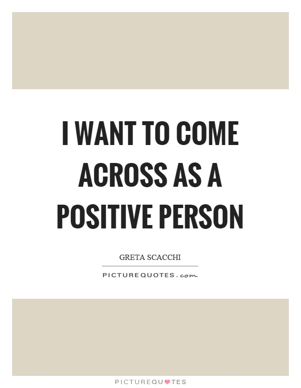I want to come across as a positive person Picture Quote #1