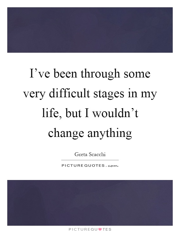 I've been through some very difficult stages in my life, but I wouldn't change anything Picture Quote #1