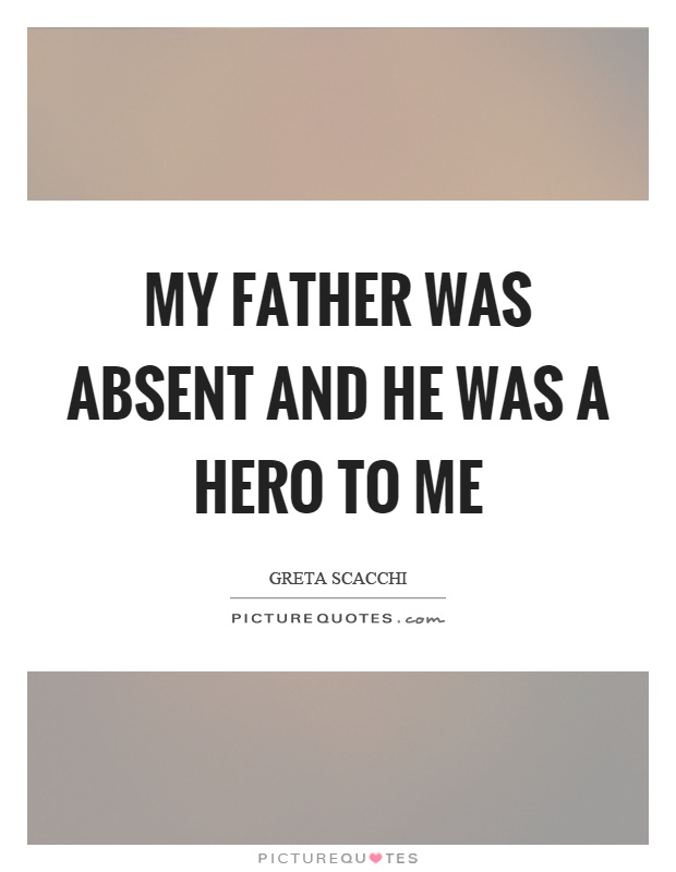 My father was absent and he was a hero to me   Picture Quotes