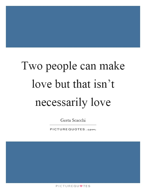 Two people can make love but that isn't necessarily love Picture Quote #1