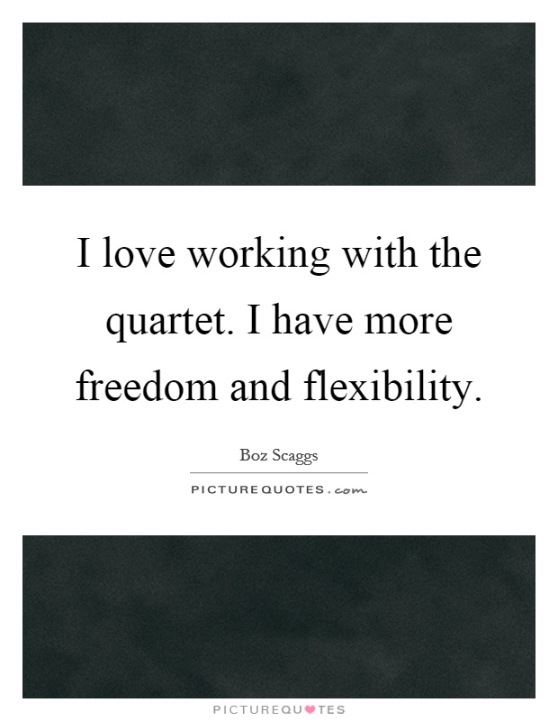 I love working with the quartet. I have more freedom and flexibility Picture Quote #1