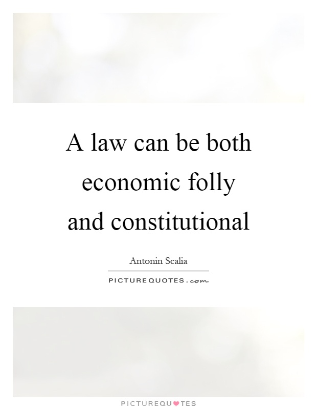 A law can be both economic folly and constitutional Picture Quote #1