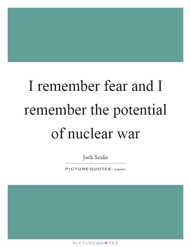 I remember fear and I remember the potential of nuclear war Picture Quote #1