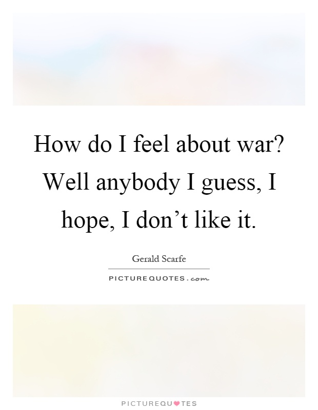How do I feel about war? Well anybody I guess, I hope, I don't like it Picture Quote #1