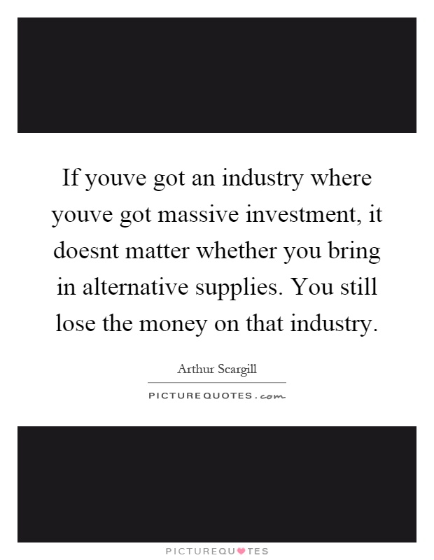 If youve got an industry where youve got massive investment, it doesnt matter whether you bring in alternative supplies. You still lose the money on that industry Picture Quote #1