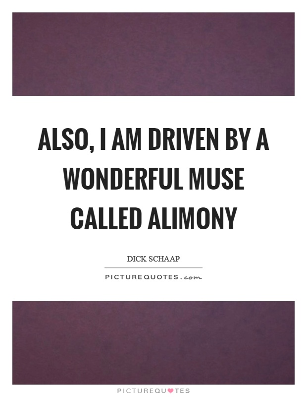 Also, I am driven by a wonderful muse called alimony Picture Quote #1
