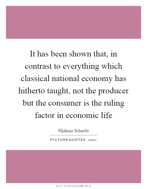 It has been shown that, in contrast to everything which classical national economy has hitherto taught, not the producer but the consumer is the ruling factor in economic life Picture Quote #1