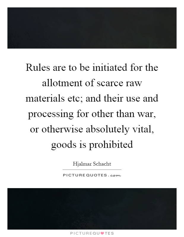 Rules are to be initiated for the allotment of scarce raw materials etc; and their use and processing for other than war, or otherwise absolutely vital, goods is prohibited Picture Quote #1