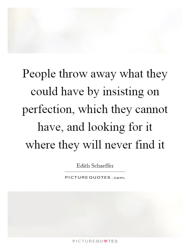 People throw away what they could have by insisting on perfection, which they cannot have, and looking for it where they will never find it Picture Quote #1