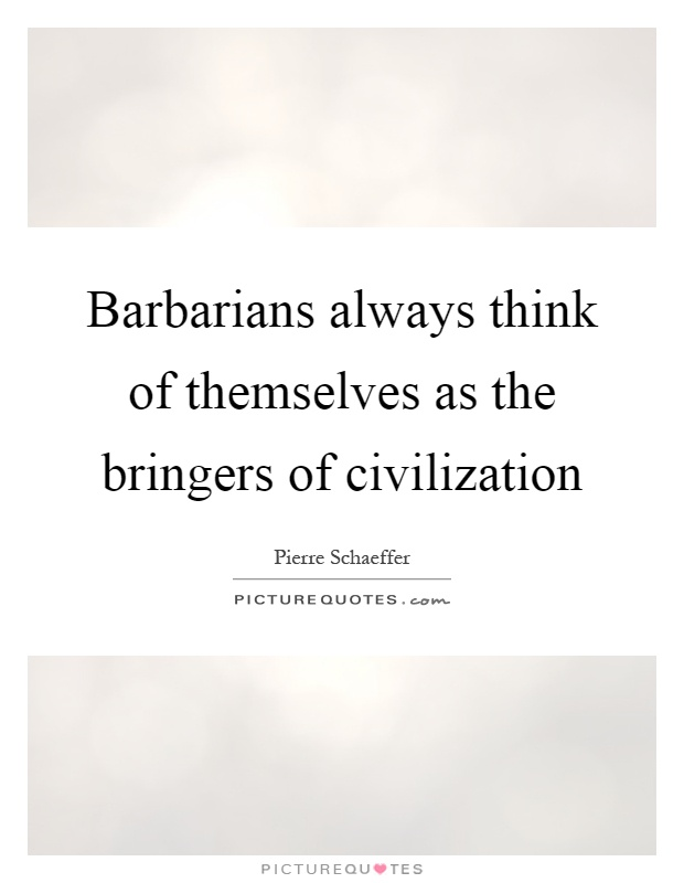 Barbarians always think of themselves as the bringers of civilization Picture Quote #1