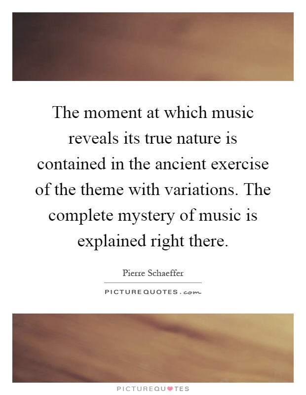 The moment at which music reveals its true nature is contained in the ancient exercise of the theme with variations. The complete mystery of music is explained right there Picture Quote #1