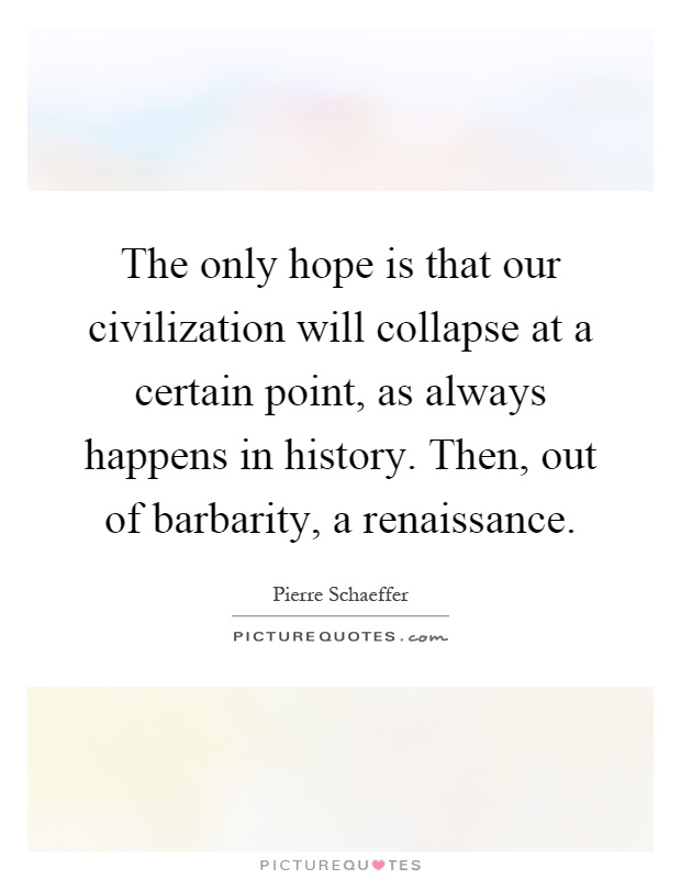 The only hope is that our civilization will collapse at a certain point, as always happens in history. Then, out of barbarity, a renaissance Picture Quote #1
