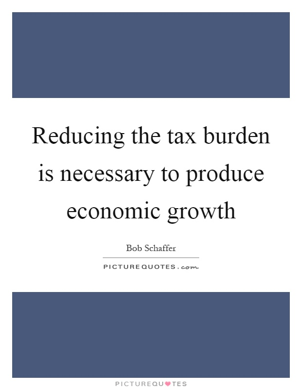 Reducing the tax burden is necessary to produce economic growth Picture Quote #1