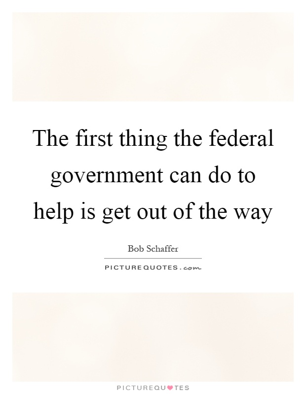 The first thing the federal government can do to help is get out of the way Picture Quote #1