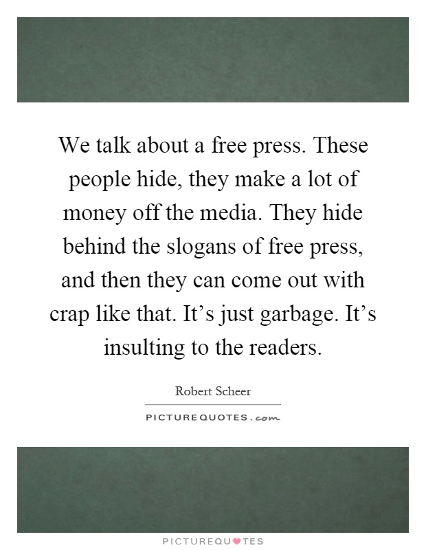 We talk about a free press. These people hide, they make a lot of money off the media. They hide behind the slogans of free press, and then they can come out with crap like that. It's just garbage. It's insulting to the readers Picture Quote #1