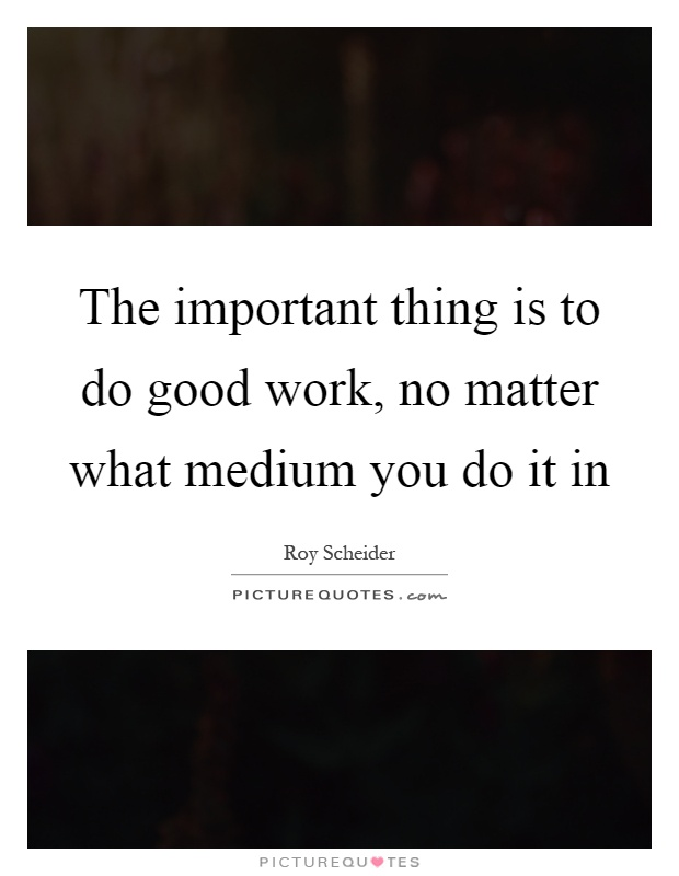 The important thing is to do good work, no matter what medium you do it in Picture Quote #1