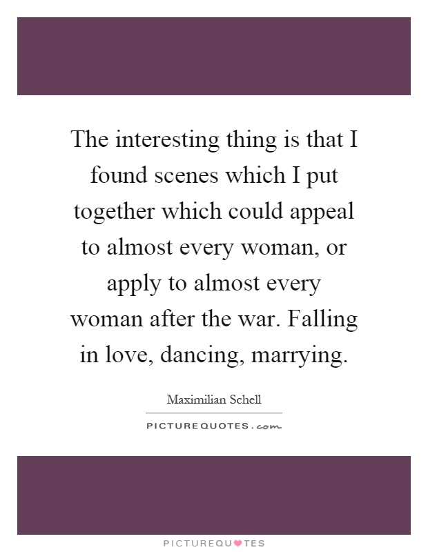 The interesting thing is that I found scenes which I put together which could appeal to almost every woman, or apply to almost every woman after the war. Falling in love, dancing, marrying Picture Quote #1
