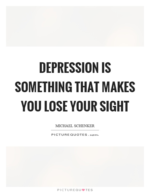 Depression is something that makes you lose your sight Picture Quote #1