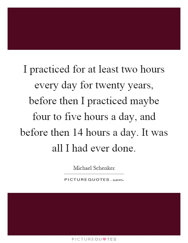 I practiced for at least two hours every day for twenty years, before then I practiced maybe four to five hours a day, and before then 14 hours a day. It was all I had ever done Picture Quote #1