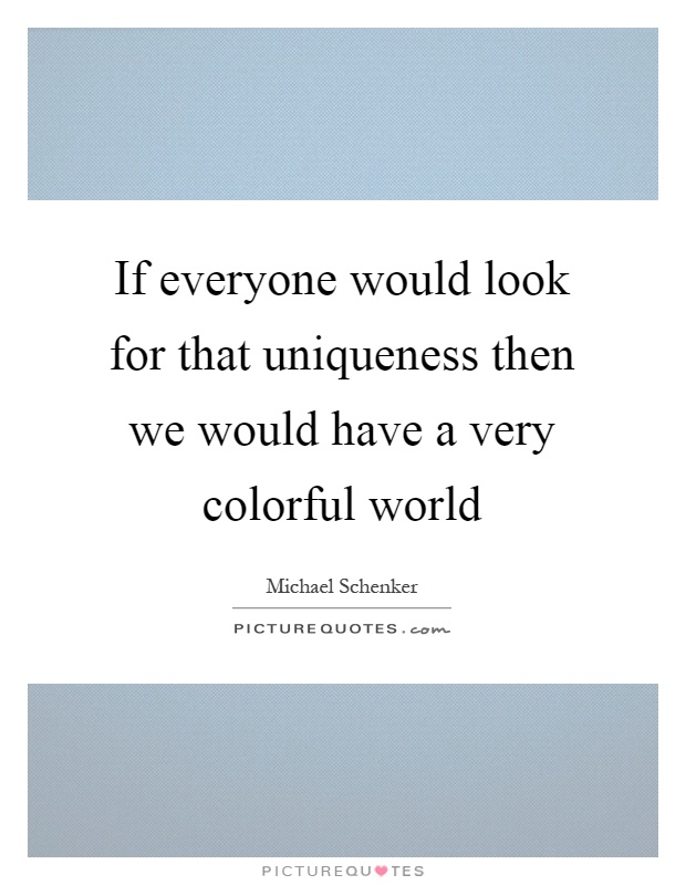 If everyone would look for that uniqueness then we would have a very colorful world Picture Quote #1