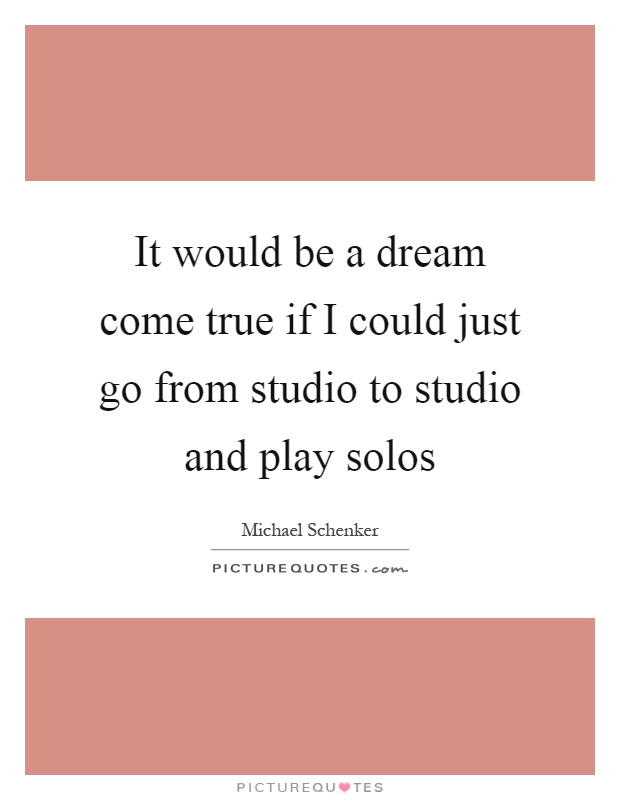 It would be a dream come true if I could just go from studio to studio and play solos Picture Quote #1