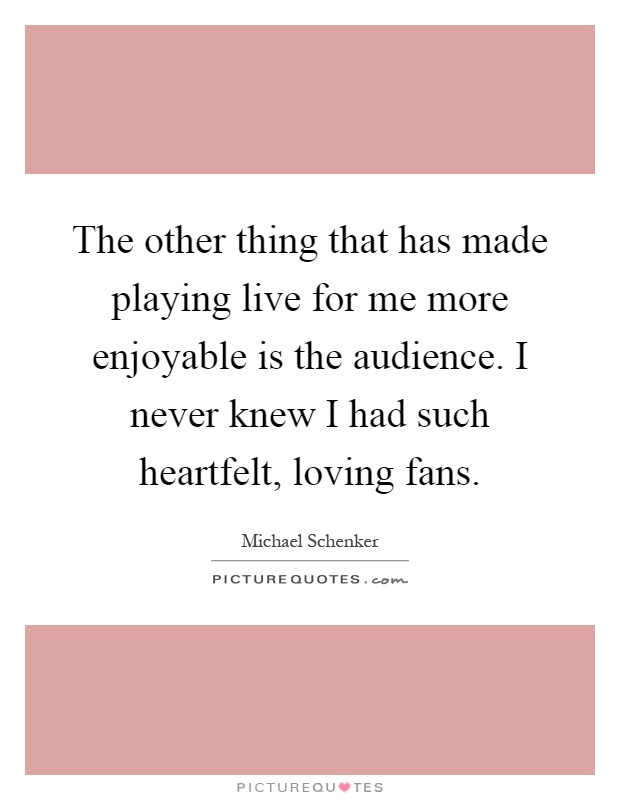 The other thing that has made playing live for me more enjoyable is the audience. I never knew I had such heartfelt, loving fans Picture Quote #1
