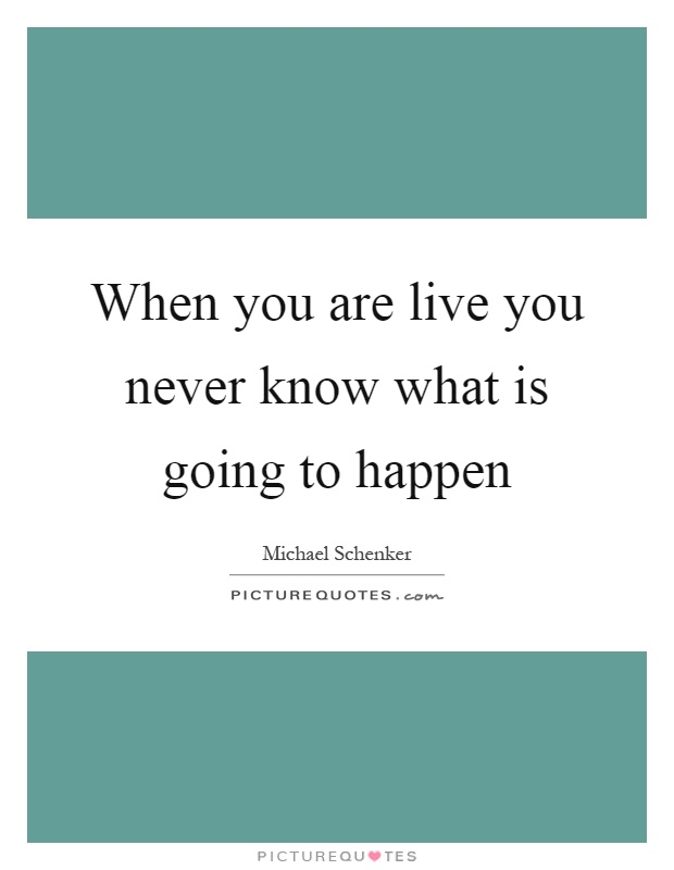 When you are live you never know what is going to happen Picture Quote #1