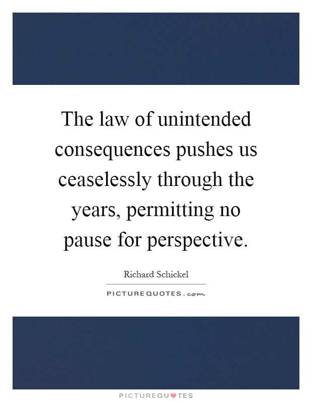 The law of unintended consequences pushes us ceaselessly through the years, permitting no pause for perspective Picture Quote #1