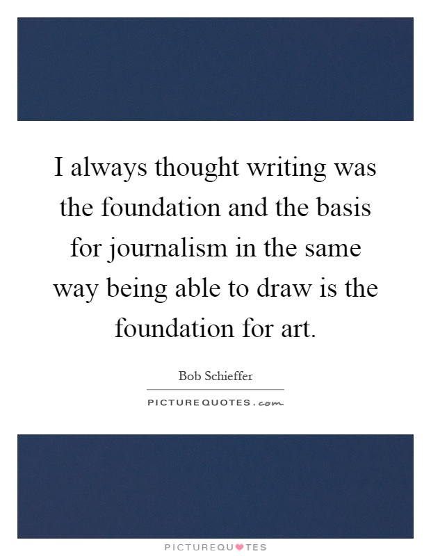 I Always Thought Writing Was The Foundation And The Basis