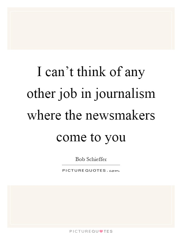 I can't think of any other job in journalism where the newsmakers come to you Picture Quote #1