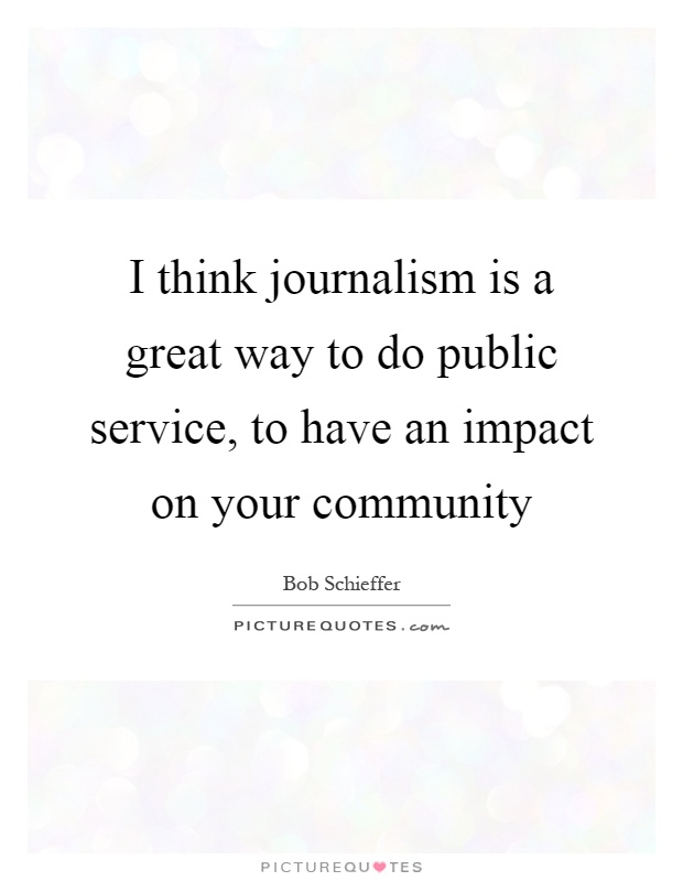 I think journalism is a great way to do public service, to have an impact on your community Picture Quote #1