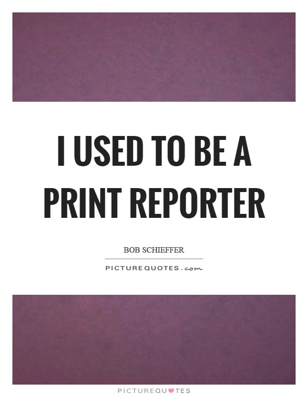 I used to be a print reporter Picture Quote #1